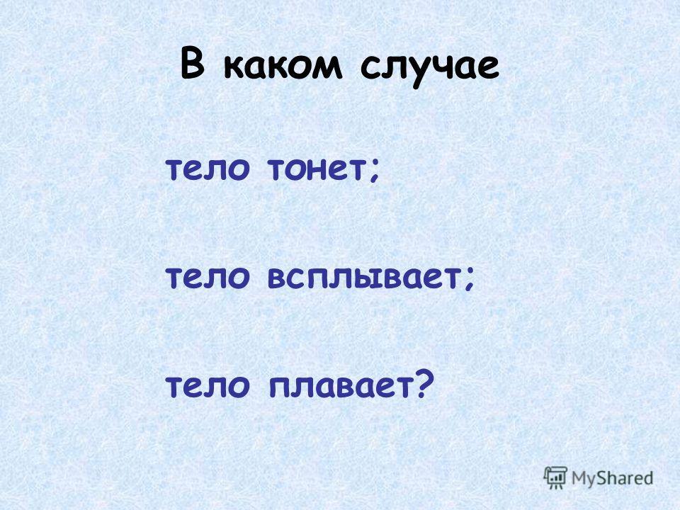 В каком случае тело тонет; тело всплывает; тело плавает?