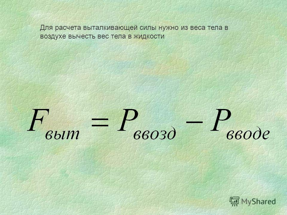 Для расчета выталкивающей силы нужно из веса тела в воздухе вычесть вес тела в жидкости