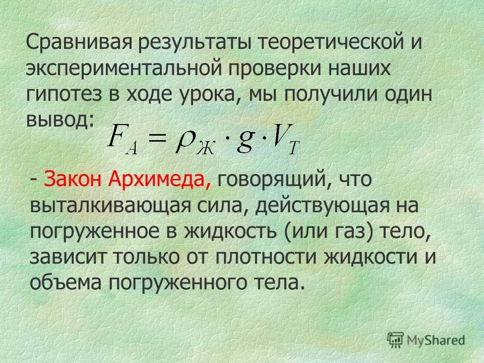 Сравнивая результаты теоретической и экспериментальной проверки наших гипотез в ходе урока, мы получили один вывод: - Закон Архимеда, говорящий, что выталкивающая сила, действующая на погруженное в жидкость (или газ) тело, зависит только от плотности