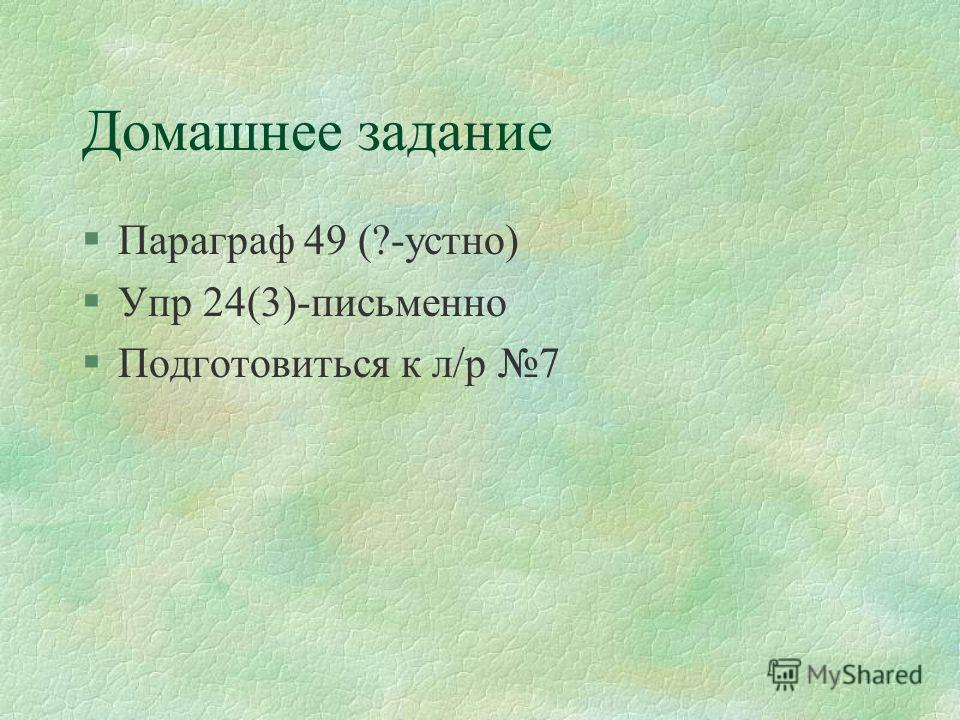 Домашнее задание §Параграф 49 (?-устно) §Упр 24(3)-письменно §Подготовиться к л/р 7