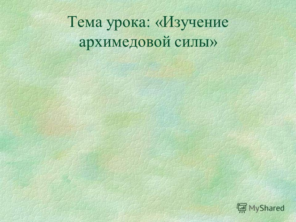 Тема урока: «Изучение архимедовой силы»