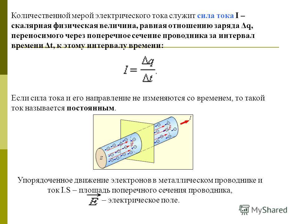 Количественной мерой электрического тока служит сила тока I – скалярная физическая величина, равная отношению заряда Δq, переносимого через поперечное сечение проводника за интервал времени Δt, к этому интервалу времени: Если сила тока и его направле