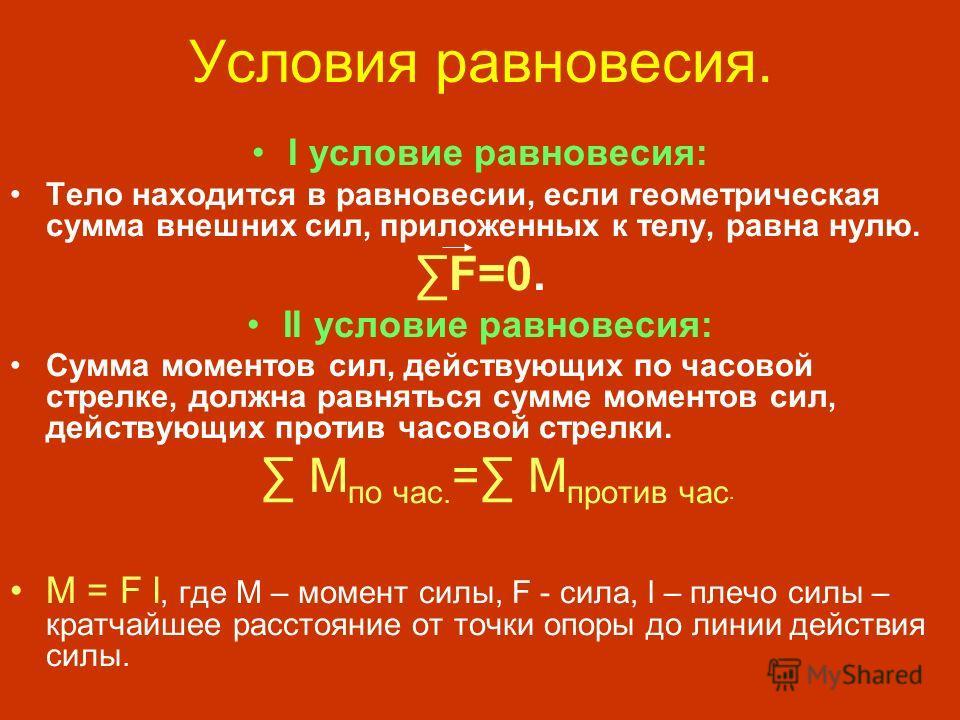 Условия равновесия. I условие равновесия: Тело находится в равновесии, если геометрическая сумма внешних сил, приложенных к телу, равна нулю. F=0. II условие равновесия: Сумма моментов сил, действующих по часовой стрелке, должна равняться сумме момен