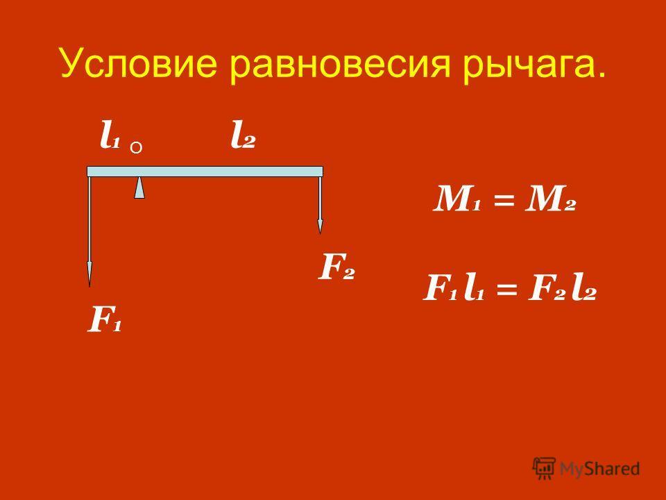 Условие равновесия рычага. F 1 l 1 = F 2 l 2 F1F1 F2F2 M 1 = M 2 O l2 l2 l1l1