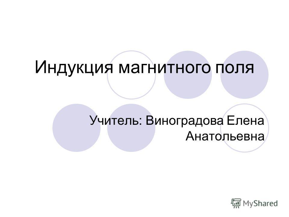 Индукция магнитного поля Учитель: Виноградова Елена Анатольевна