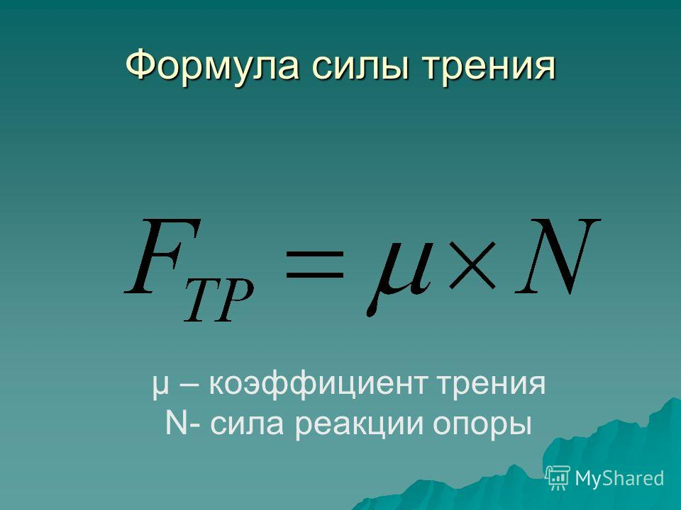 Формула силы трения μ – коэффициент трения Ν- сила реакции опоры