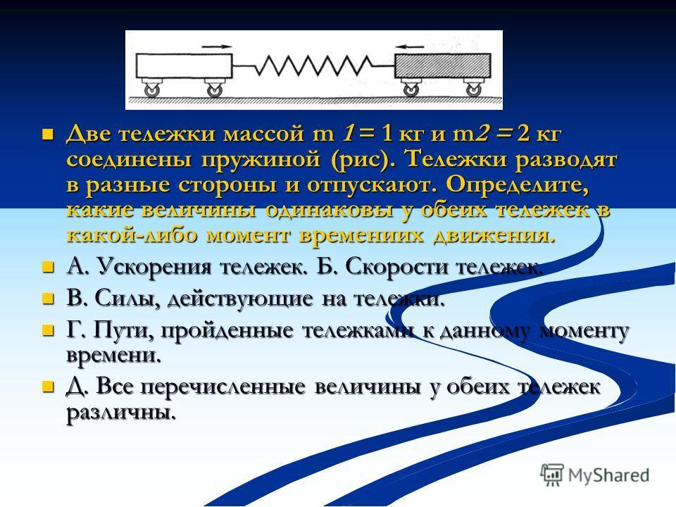 Две тележки массой m 1 = 1 кг и m2 = 2 кг соединены пружиной (рис). Тележки разводят в разные стороны и отпускают. Определите, какие величины одинаковы у обеих тележек в какой-либо момент времениих движения. Две тележки массой m 1 = 1 кг и m2 = 2 кг