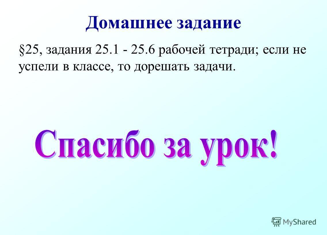 Домашнее задание §25, задания 25.1 - 25.6 рабочей тетради; если не успели в классе, то дорешать задачи.