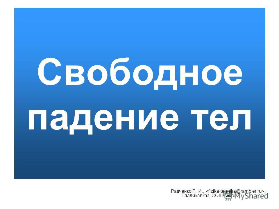 Свободное падение тел Радченко Т. И.,, Владикавказ, СОШ 26