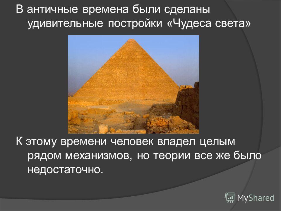 В античные времена были сделаны удивительные постройки «Чудеса света» К этому времени человек владел целым рядом механизмов, но теории все же было недостаточно.