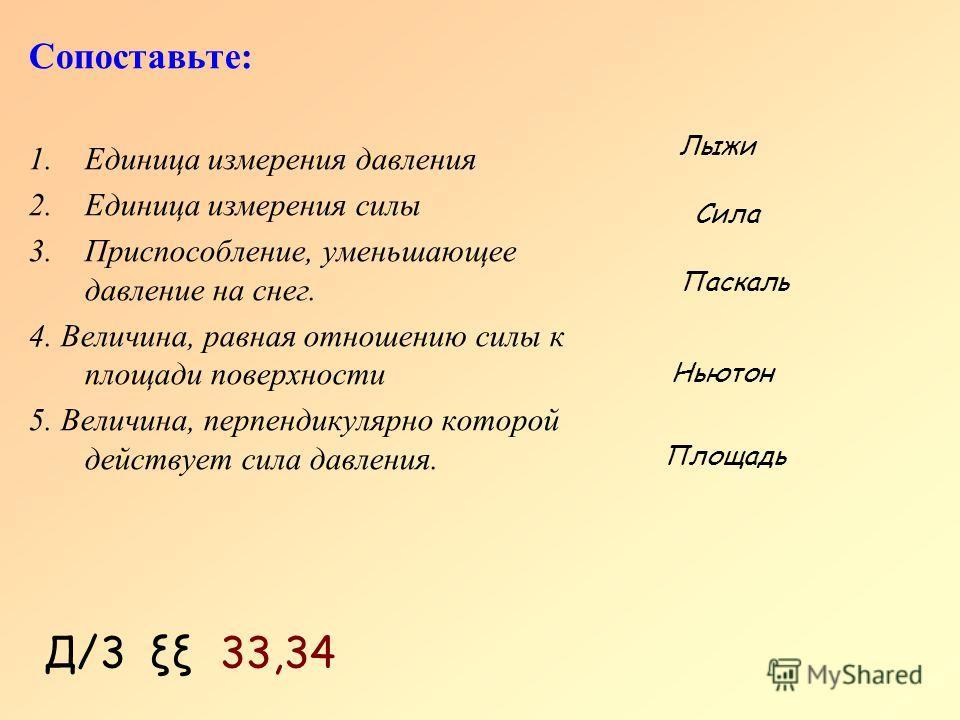 Д/3 ξξ 33,34 Сопоставьте: 1.Единица измерения давления 2.Единица измерения силы 3.Приспособление, уменьшающее давление на снег. 4. Величина, равная отношению силы к площади поверхности 5. Величина, перпендикулярно которой действует сила давления. Пас