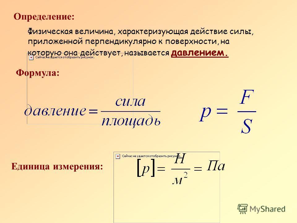 Определение: Физическая величина, характеризующая действие силы, приложенной перпендикулярно к поверхности, на которую она действует, называется давлением. Формула: Единица измерения: