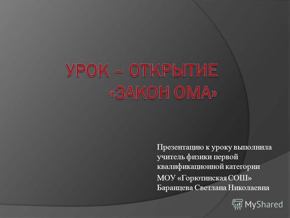 Презентацию к уроку выполнила учитель физики первой квалификационной категории МОУ «Горютинская СОШ» Баранцева Светлана Николаевна