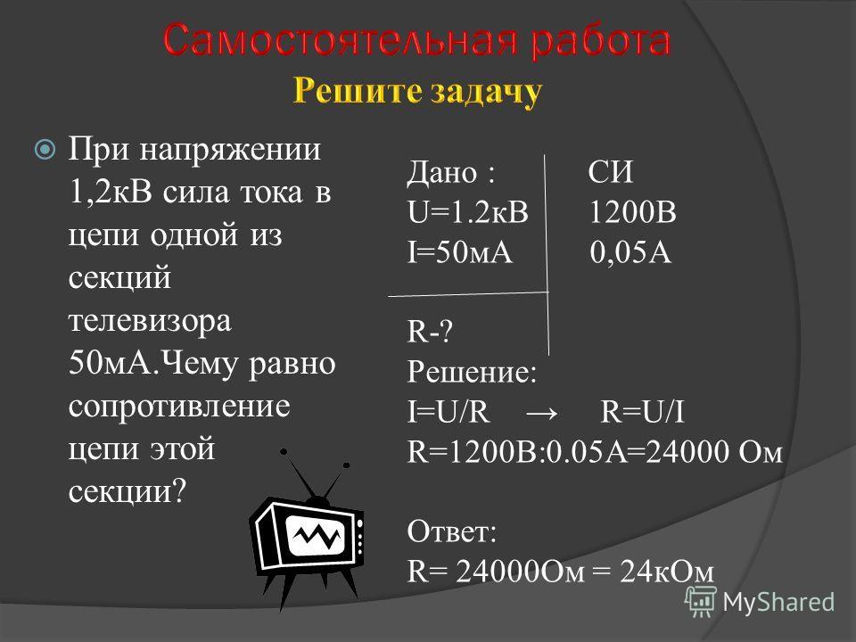При напряжении 1,2кВ сила тока в цепи одной из секций телевизора 50мА.Чему равно сопротивление цепи этой секции? Дано : СИ U=1.2кВ 1200В I=50мА 0,05А R-? Решение: I=U/R R=U/I R=1200В:0.05А=24000 Ом Ответ: R= 24000Ом = 24кОм