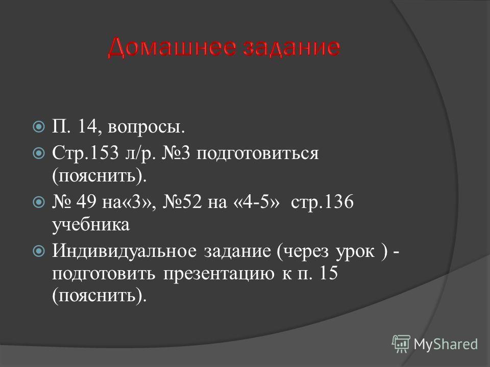 П. 14, вопросы. Стр.153 л/р. 3 подготовиться (пояснить). 49 на«3», 52 на «4-5» стр.136 учебника Индивидуальное задание (через урок ) - подготовить презентацию к п. 15 (пояснить).