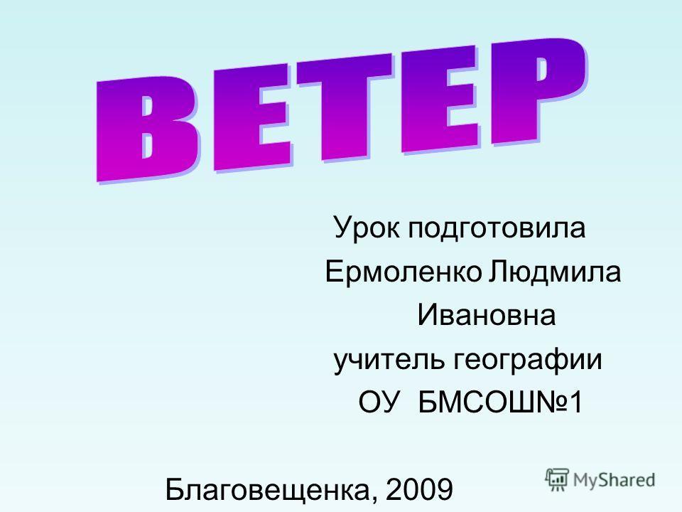 Урок подготовила Ермоленко Людмила Ивановна учитель географии ОУ БМСОШ1 Благовещенка, 2009