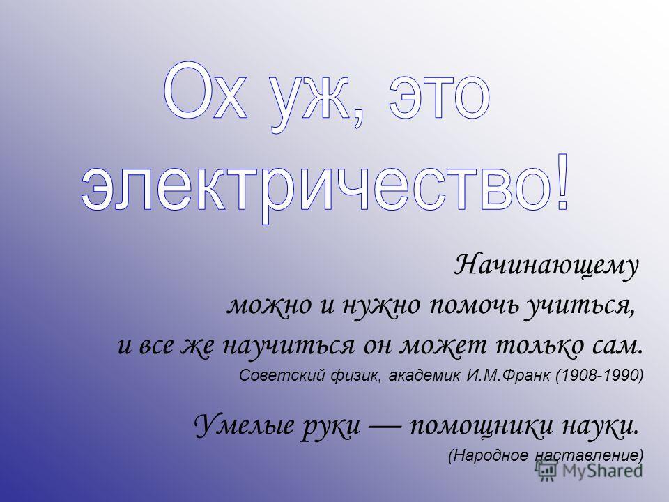Начинающему можно и нужно помочь учиться, и все же научиться он может только сам. Советский физик, академик И.М.Франк (1908-1990) Умелые руки помощники науки. (Народное наставление)