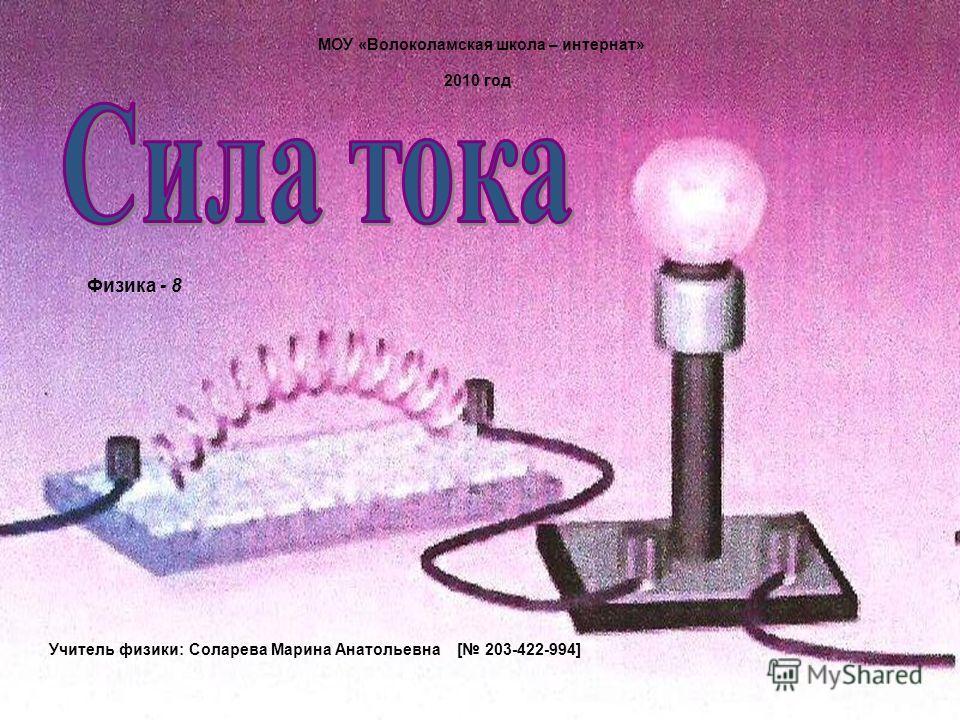 МОУ «Волоколамская школа – интернат» Учитель физики: Соларева Марина Анатольевна [ 203-422-994] 2010 год Физика - 8