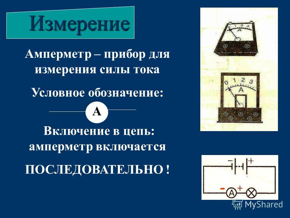 Амперметр – прибор для измерения силы тока Условное обозначение: АИзмерение А Включение в цепь: амперметр включается ПОСЛЕДОВАТЕЛЬНО ! - +