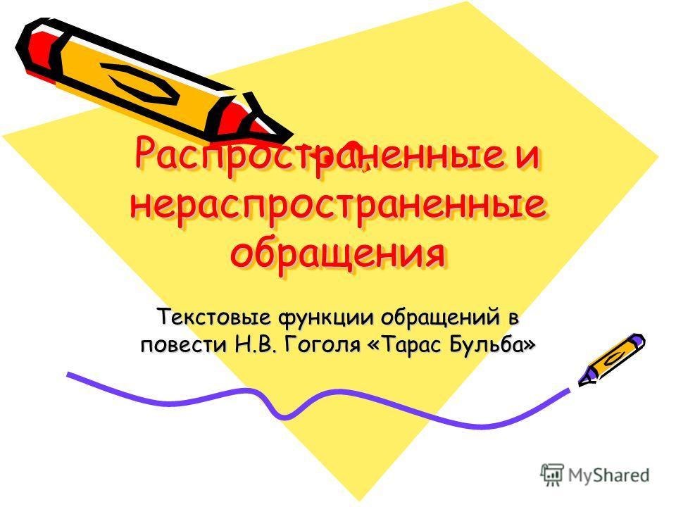 Распространенные и нераспространенные обращения Текстовые функции обращений в повести Н.В. Гоголя «Тарас Бульба»
