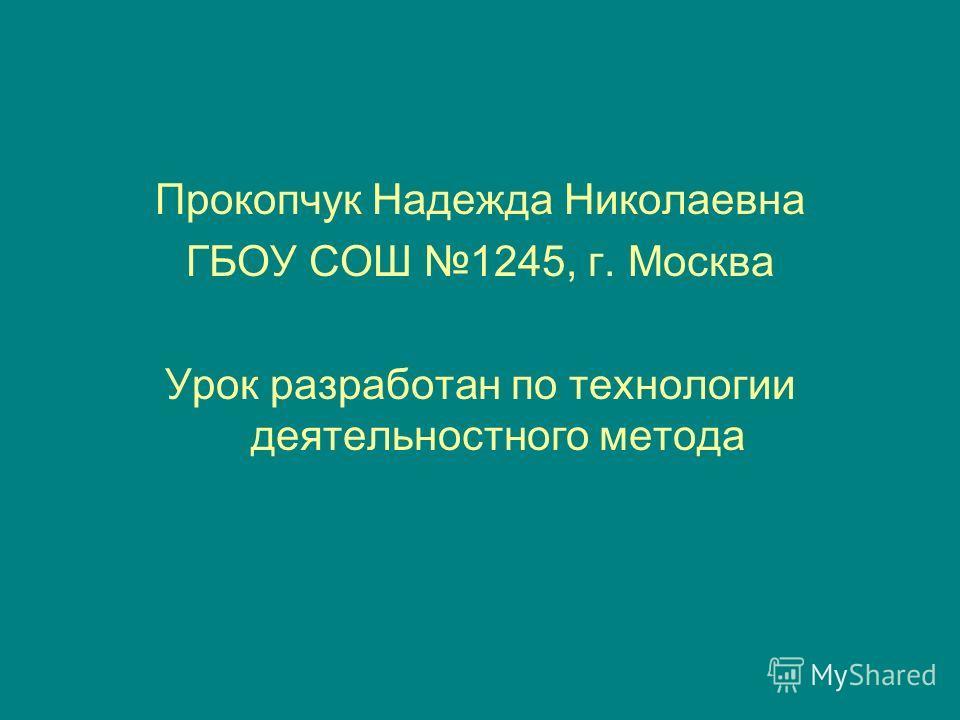 Прокопчук Надежда Николаевна ГБОУ СОШ 1245, г. Москва Урок разработан по технологии деятельностного метода