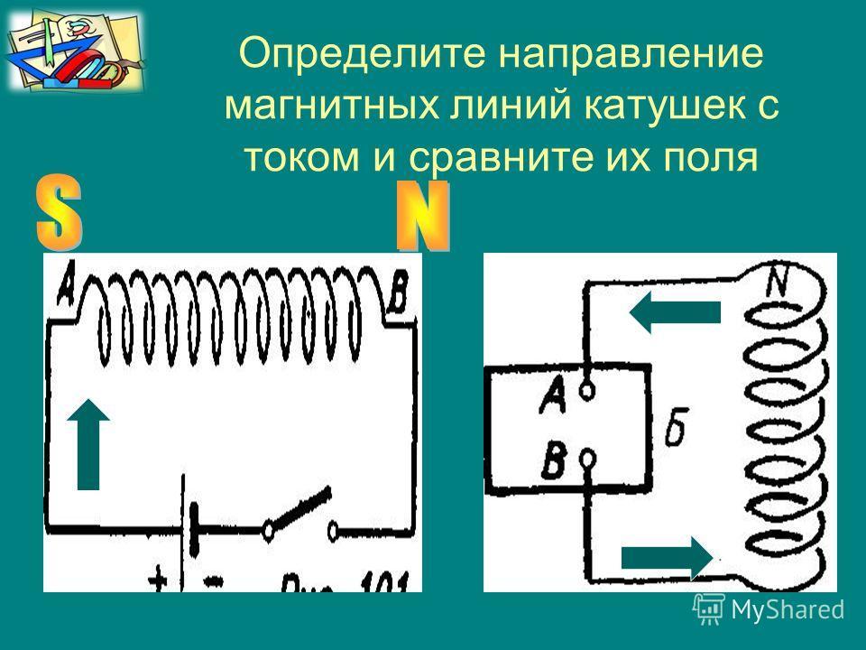 Определите направление магнитных линий катушек с током и сравните их поля