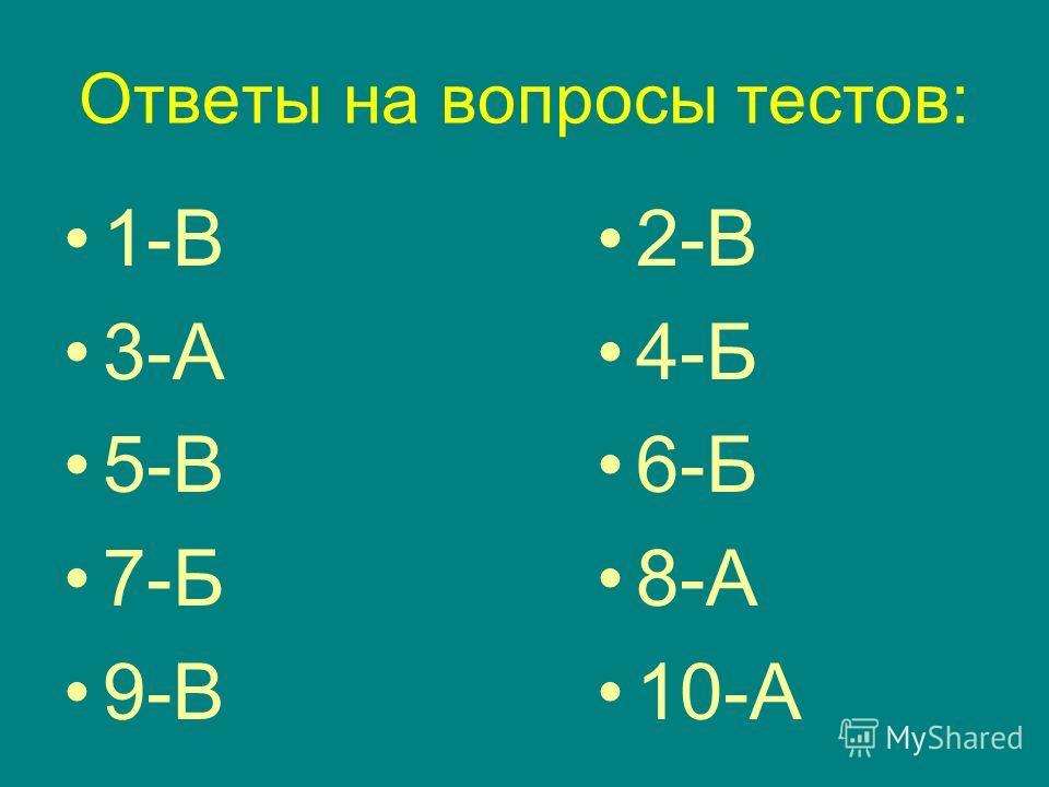 Ответы на вопросы тестов: 1-В 3-А 5-В 7-Б 9-В 2-В 4-Б 6-Б 8-А 10-А