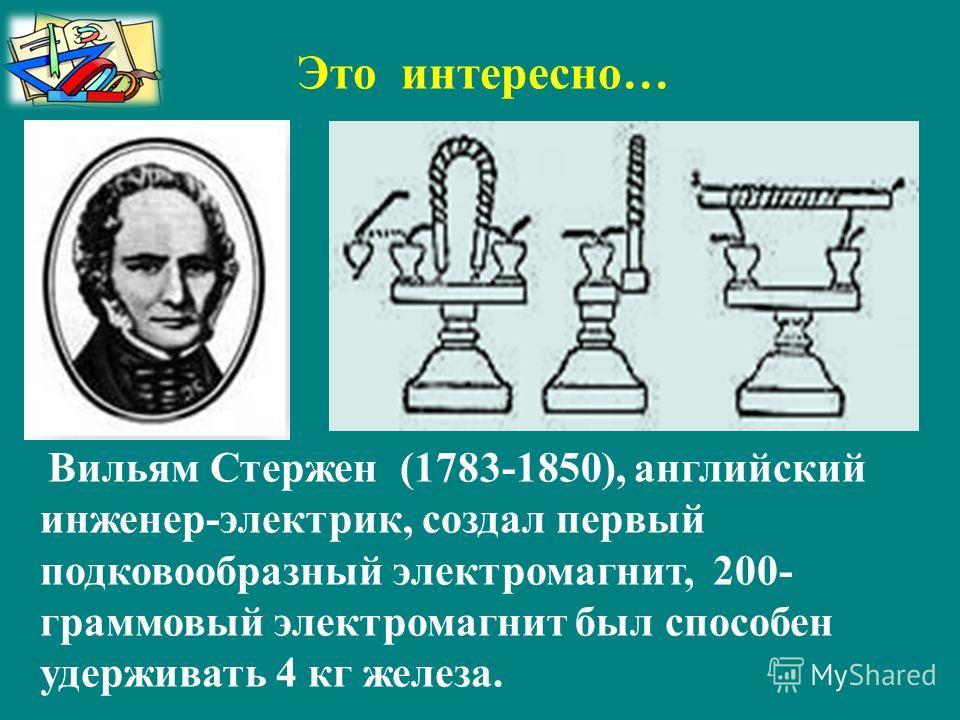 Вильям Стержен (1783-1850), английский инженер-электрик, создал первый подковообразный электромагнит, 200- граммовый электромагнит был способен удерживать 4 кг железа. Это интересно…