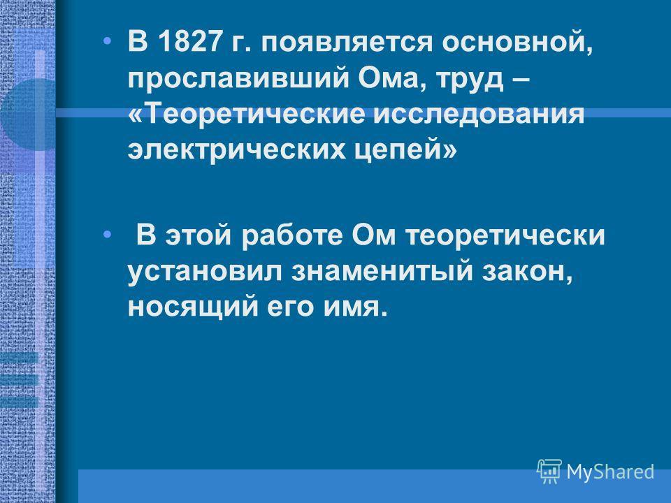 В 1827 г. появляется основной, прославивший Ома, труд – «Теоретические исследования электрических цепей» В этой работе Ом теоретически установил знаменитый закон, носящий его имя.