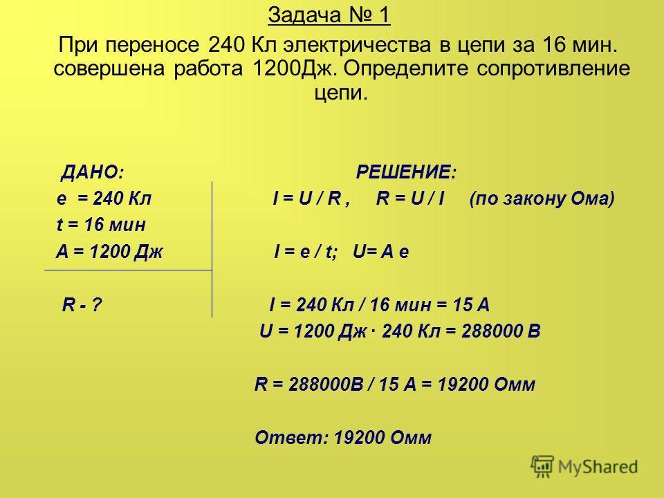 Задача 1 При переносе 240 Кл электричества в цепи за 16 мин. совершена работа 1200Дж. Определите сопротивление цепи. ДАНО: РЕШЕНИЕ: e = 240 Кл I = U / R, R = U / I (по закону Ома) t = 16 мин A = 1200 Дж I = e / t; U= A e R - ? I = 240 Кл / 16 мин = 1