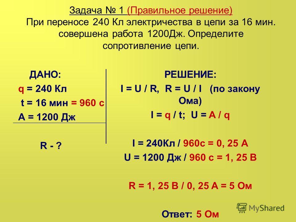 Задача 1 (Правильное решение) При переносе 240 Кл электричества в цепи за 16 мин. совершена работа 1200Дж. Определите сопротивление цепи. ДАНО: q = 240 Кл t = 16 мин = 960 с А = 1200 Дж R - ? РЕШЕНИЕ: I = U / R, R = U / I (по закону Ома) I = q / t; U