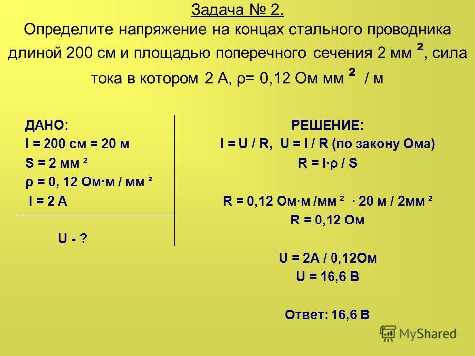 Задача 2. Определите напряжение на концах стального проводника длиной 200 см и площадью поперечного сечения 2 мм ², сила тока в котором 2 А, ρ= 0,12 Ом мм ² / м ДАНО: l = 200 см = 20 м S = 2 мм ² ρ = 0, 12 Омм / мм ² I = 2 A U - ? РЕШЕНИЕ: I = U / R,