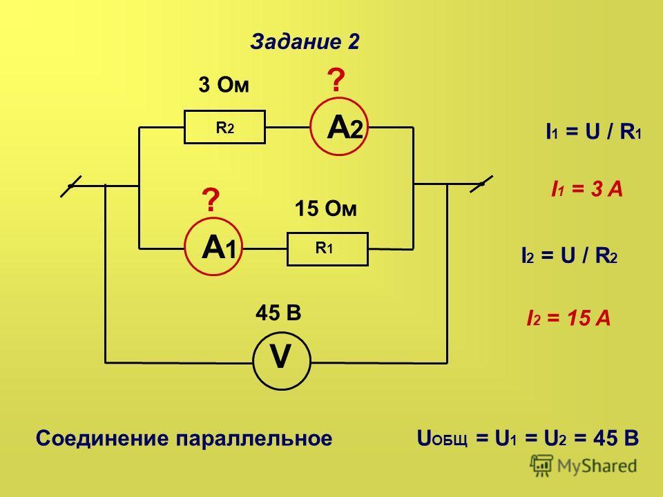 Задание 2 3 Ом ? 15 Ом 45 В А2А2 А1А1 ? R2R2 R1R1 V Соединение параллельноеU ОБЩ = U 1 = U 2 = 45 B I 1 = U / R 1 I 1 = 3 A I 2 = U / R 2 I 2 = 15 A