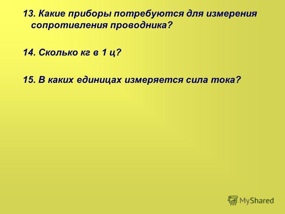 13. Какие приборы потребуются для измерения сопротивления проводника? 14. Сколько кг в 1 ц? 15. В каких единицах измеряется сила тока?