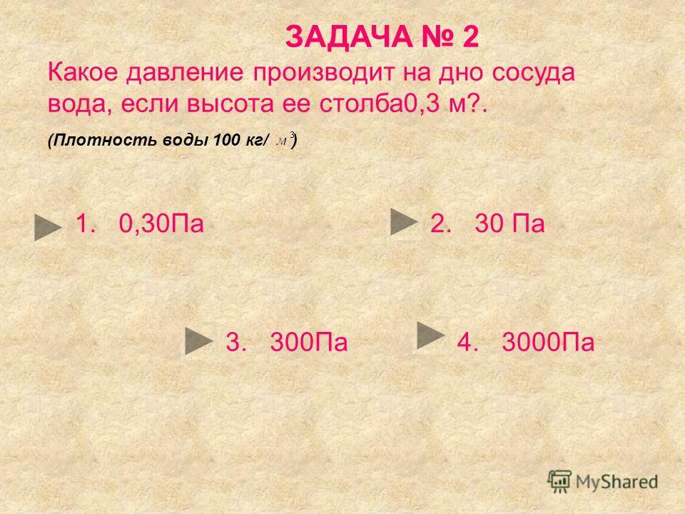 ЗАДАЧА 2 Какое давление производит на дно сосуда вода, если высота ее столба0,3 м?. (Плотность воды 100 кг/ ) 1. 0,30Па2. 30 Па 3. 300Па4. 3000Па