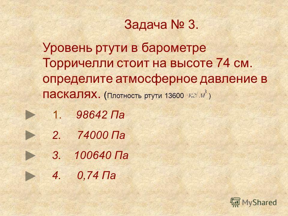 Задача 3. Уровень ртути в барометре Торричелли стоит на высоте 74 см. определите атмосферное давление в паскалях. ( Плотность ртути 13600 ) 1. 98642 Па 2. 74000 Па 3. 100640 Па 4. 0,74 Па