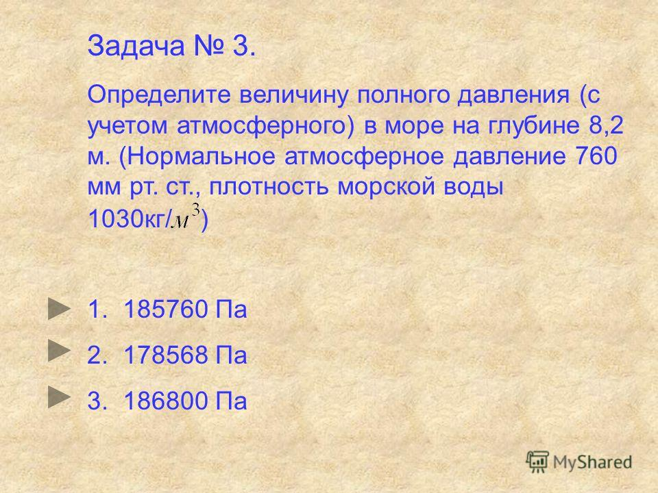 Задача 3. Определите величину полного давления (с учетом атмосферного) в море на глубине 8,2 м. (Нормальное атмосферное давление 760 мм рт. ст., плотность морской воды 1030кг/ ) 1. 185760 Па 2. 178568 Па 3. 186800 Па