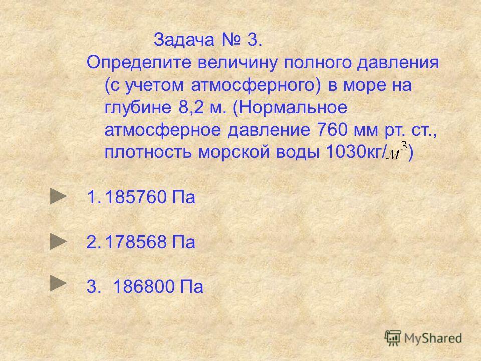 Задача 3. Определите величину полного давления (с учетом атмосферного) в море на глубине 8,2 м. (Нормальное атмосферное давление 760 мм рт. ст., плотность морской воды 1030кг/ ) 1.185760 Па 2.178568 Па 3. 186800 Па