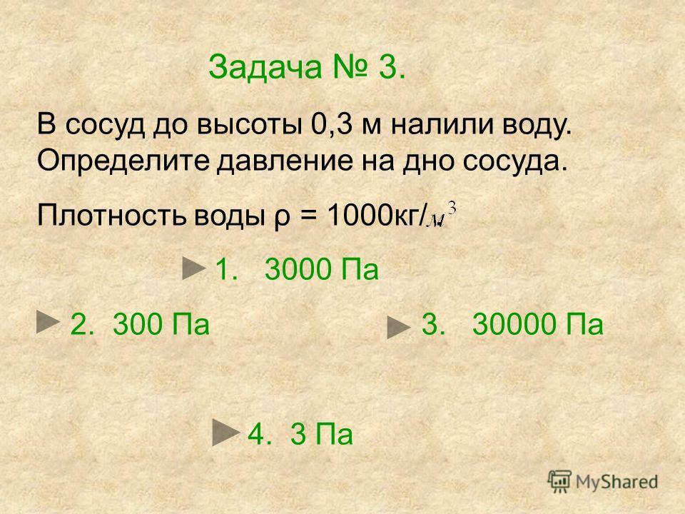 Задача 3. В сосуд до высоты 0,3 м налили воду. Определите давление на дно сосуда. Плотность воды ρ = 1000кг/. 1. 3000 Па 2. 300 Па 3. 30000 Па 4. 3 Па