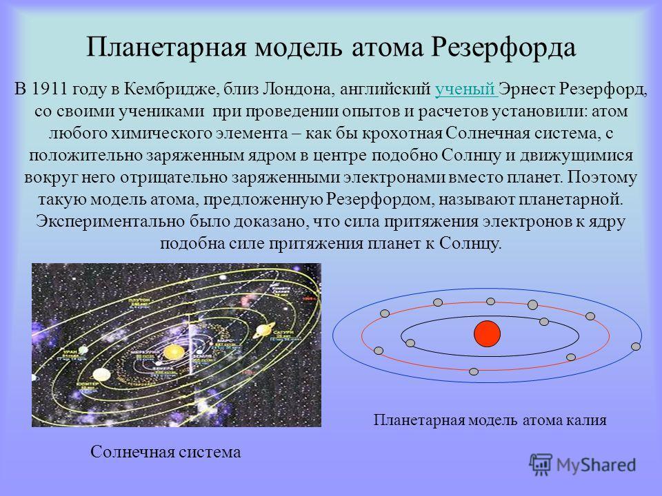 Планетарная модель атома Резерфорда Планетарная модель атома калия В 1911 году в Кембридже, близ Лондона, английский ученый Эрнест Резерфорд, со своими учениками при проведении опытов и расчетов установили: атом любого химического элемента – как бы к