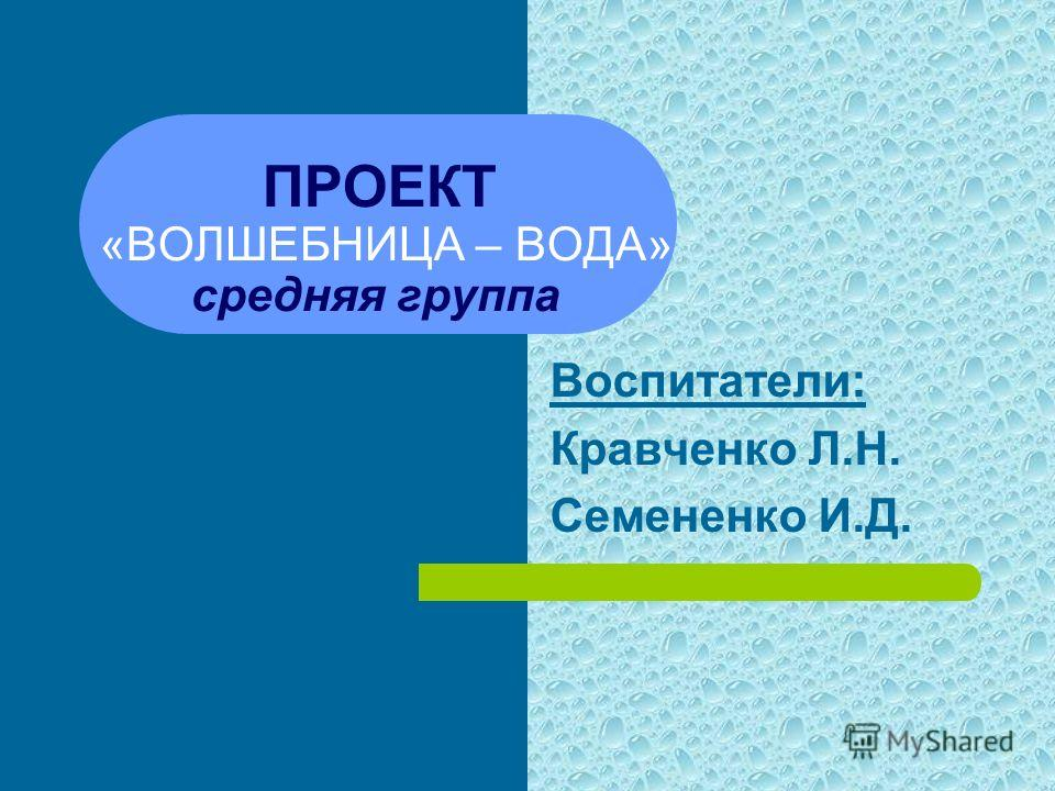 ПРОЕКТ «ВОЛШЕБНИЦА – ВОДА» средняя группа Воспитатели: Кравченко Л.Н. Семененко И.Д.