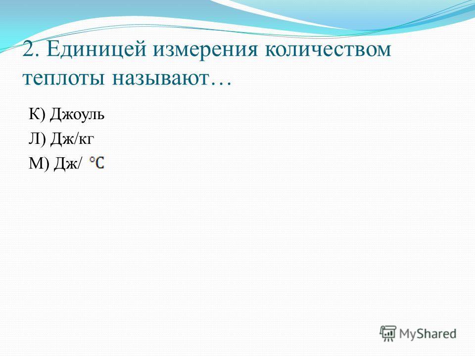 2. Единицей измерения количеством теплоты называют… К) Джоуль Л) Дж/кг М) Дж/