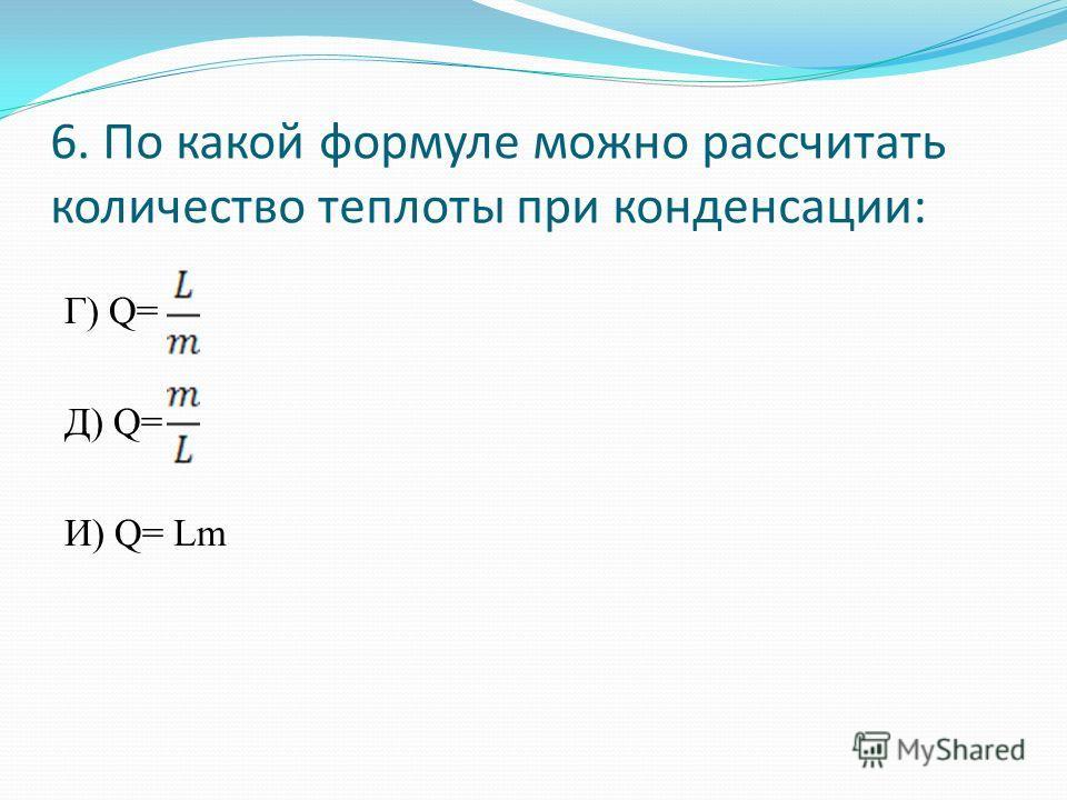 6. По какой формуле можно рассчитать количество теплоты при конденсации: Г) Q= Д) Q= И) Q= Lm