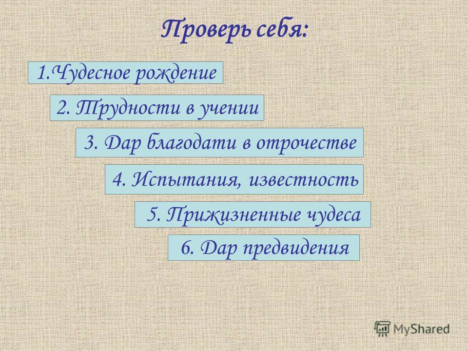 Проверь себя: 1.Чудесное рождение 2. Трудности в учении 3. Дар благодати в отрочестве 4. Испытания, известность 5. Прижизненные чудеса 6. Дар предвидения