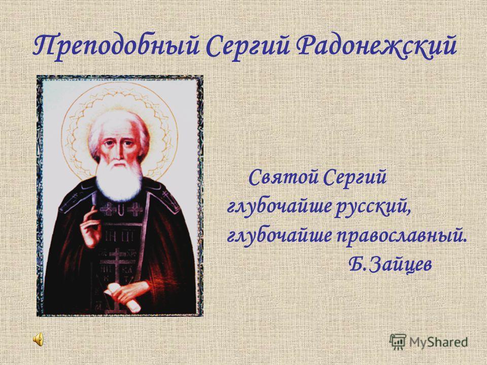 Преподобный Сергий Радонежский Святой Сергий глубочайше русский, глубочайше православный. Б.Зайцев