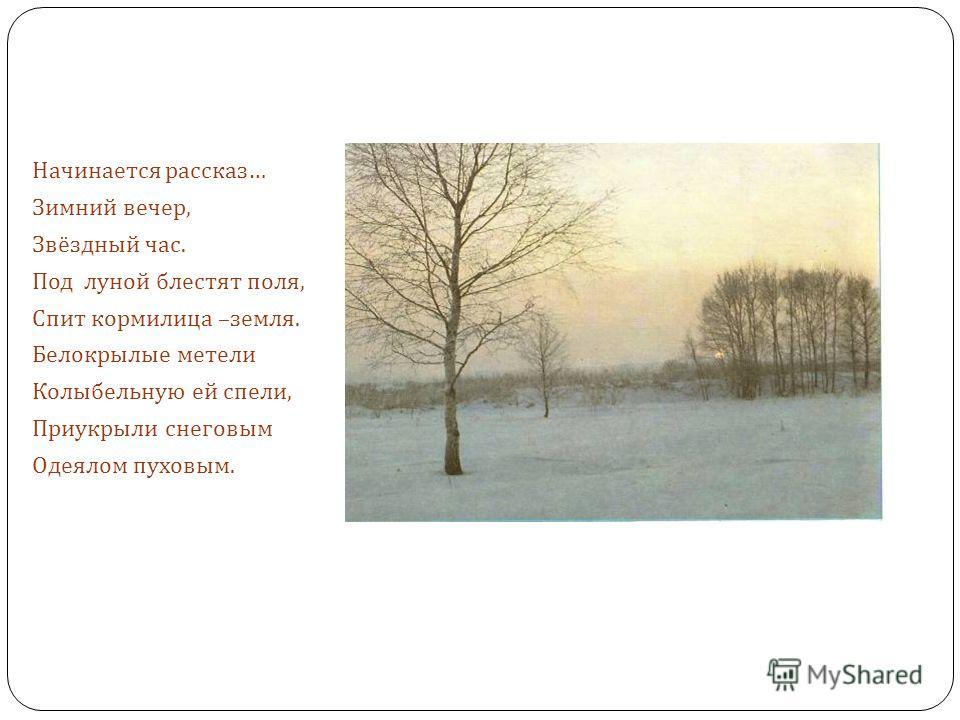 Начинается рассказ … Зимний вечер, Звёздный час. Под луной блестят поля, Спит кормилица – земля. Белокрылые метели Колыбельную ей спели, Приукрыли снеговым Одеялом пуховым.