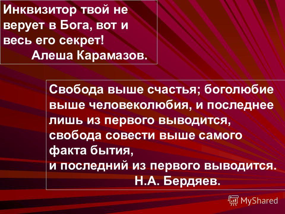 Инквизитор твой не верует в Бога, вот и весь его секрет! Алеша Карамазов. Свобода выше счастья; боголюбие выше человеколюбия, и последнее лишь из первого выводится, свобода совести выше самого факта бытия, и последний из первого выводится. Н.А. Бердя