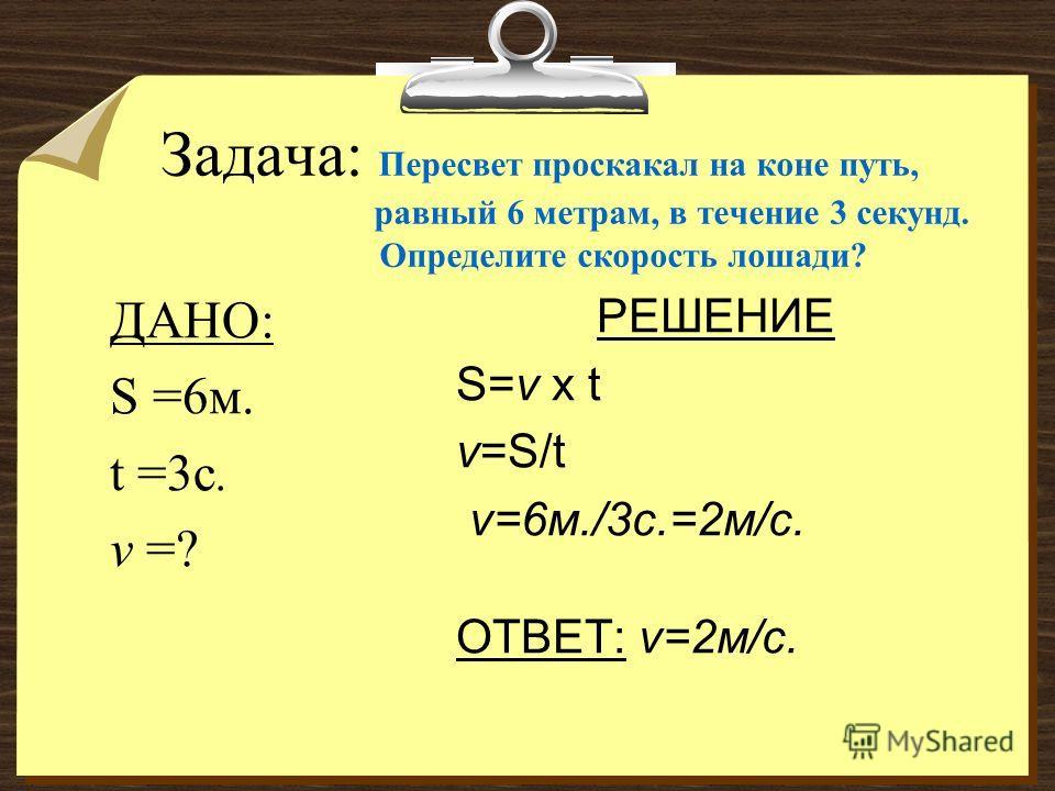 Задача: Пересвет проскакал на коне путь, равный 6 метрам, в течение 3 секунд. Определите скорость лошади? ДАНО: S =6м. t =3с. v =? РЕШЕНИЕ S=v x t v=S/t v=6м./3с.=2м/с. ОТВЕТ: v=2м/с.