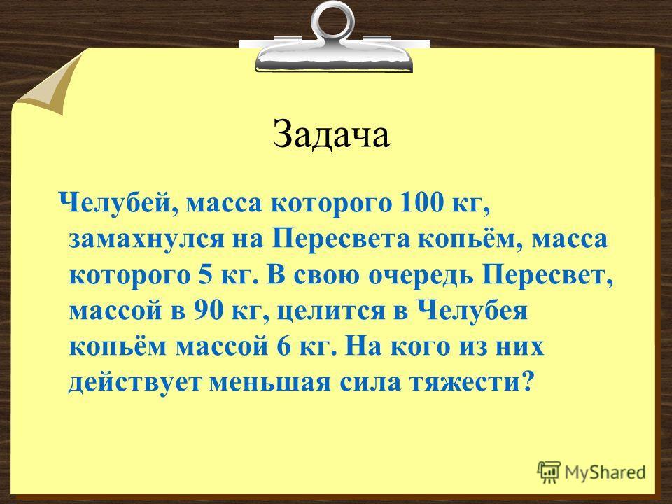 Задача Челубей, масса которого 100 кг, замахнулся на Пересвета копьём, масса которого 5 кг. В свою очередь Пересвет, массой в 90 кг, целится в Челубея копьём массой 6 кг. На кого из них действует меньшая сила тяжести?