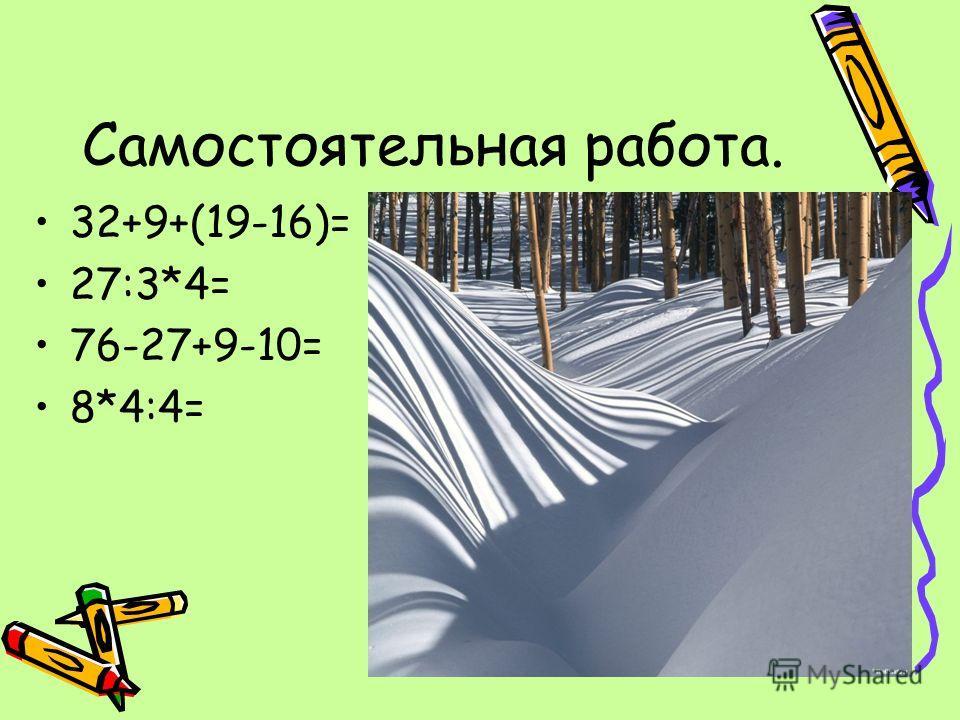 Самостоятельная работа. 32+9+(19-16)= 27:3*4= 76-27+9-10= 8*4:4=